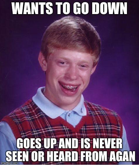 Bad Luck Brian Meme | WANTS TO GO DOWN GOES UP AND IS NEVER SEEN OR HEARD FROM AGAN | image tagged in memes,bad luck brian | made w/ Imgflip meme maker