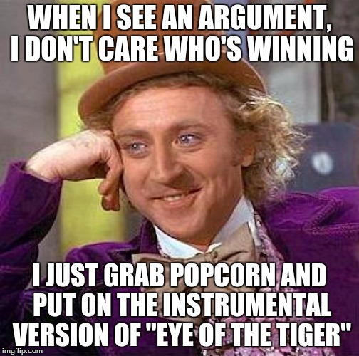 "Creepy Condescending Wonka Meme | WHEN I SEE AN ARGUMENT, I DON'T CARE WHO'S WINNING I JUST GRAB POPCORN AND PUT ON THE INSTRUMENTAL VERSION OF ""EYE OF THE TIGER"" 