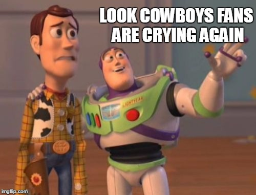 X, X Everywhere Meme | LOOK COWBOYS FANS ARE CRYING AGAIN | image tagged in memes,x x everywhere | made w/ Imgflip meme maker