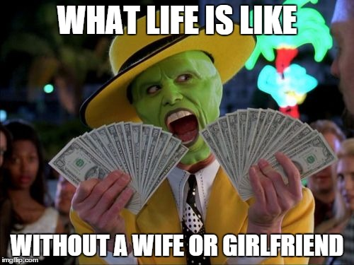 Money Money Meme | WHAT LIFE IS LIKE WITHOUT A WIFE OR GIRLFRIEND | image tagged in memes,money money | made w/ Imgflip meme maker