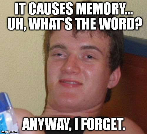 10 Guy Meme | IT CAUSES MEMORY... UH, WHAT'S THE WORD? ANYWAY, I FORGET. | image tagged in memes,10 guy | made w/ Imgflip meme maker