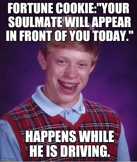 "Bad Luck Brian Meme | FORTUNE COOKIE:""YOUR SOULMATE WILL APPEAR IN FRONT OF YOU TODAY."" HAPPENS WHILE HE IS DRIVING. 