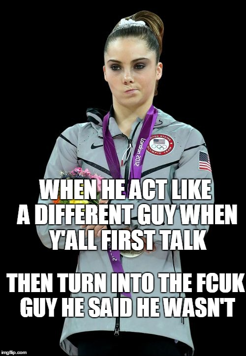 McKayla Maroney Not Impressed2 | WHEN HE ACT LIKE A DIFFERENT GUY WHEN Y'ALL FIRST TALK THEN TURN INTO THE FCUK GUY HE SAID HE WASN'T | image tagged in memes,mckayla maroney not impressed2,boyfriend,girlfriend | made w/ Imgflip meme maker