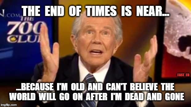 Pat Robertson End Of Times... | THE  END  OF  TIMES  IS  NEAR... ...BECAUSE  I'M  OLD  AND  CAN'T  BELIEVE  THE  WORLD  WILL  GO  ON  AFTER  I'M  DEAD  AND  GONE FAST  ED | image tagged in religion,prayer,praying,end of the world | made w/ Imgflip meme maker
