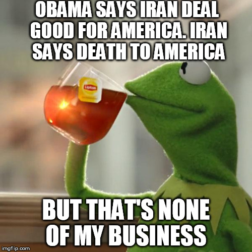 Something doesn't add up... | OBAMA SAYS IRAN DEAL GOOD FOR AMERICA. IRAN SAYS DEATH TO AMERICA BUT THAT'S NONE OF MY BUSINESS | image tagged in but thats none of my business,kermit the frog,iran,obama | made w/ Imgflip meme maker