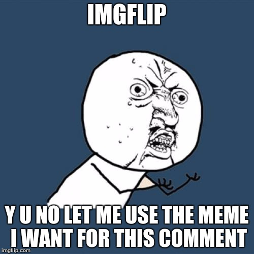 Y U No Meme | IMGFLIP Y U NO LET ME USE THE MEME I WANT FOR THIS COMMENT | image tagged in memes,y u no | made w/ Imgflip meme maker