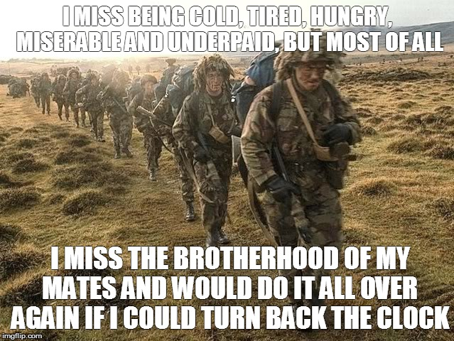 Squaddies | I MISS BEING COLD, TIRED, HUNGRY, MISERABLE AND UNDERPAID, BUT MOST OF ALL I MISS THE BROTHERHOOD OF MY MATES AND WOULD DO IT ALL OVER AGAIN | image tagged in squaddies | made w/ Imgflip meme maker