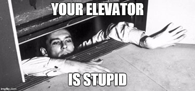 YOUR ELEVATOR IS STUPID | image tagged in elevator | made w/ Imgflip meme maker