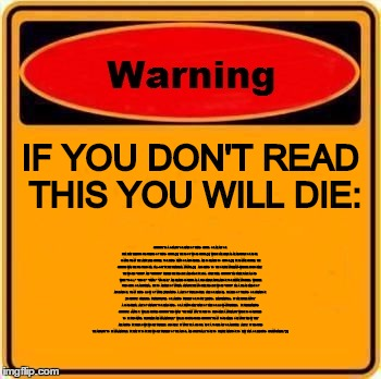 Warning Sign | IF YOU DON'T READ THIS YOU WILL DIE: STUPIDITY IS A QUALITY OR STATE OF BEING STUPID, OR AN ACT OR IDEA THAT EXHIBITS PROPERTIES OF BEING ST | image tagged in memes,warning sign,warning,danger,information,die | made w/ Imgflip meme maker