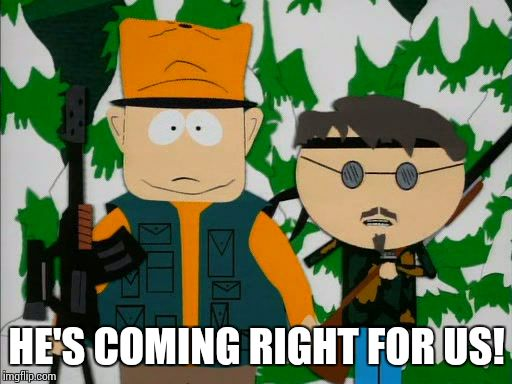 He's coming right for us! | HE'S COMING RIGHT FOR US! | image tagged in stand your ground,south park,jimbo | made w/ Imgflip meme maker