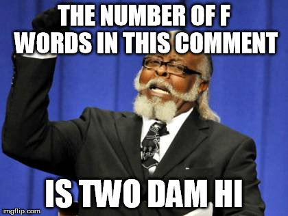 Too Damn High Meme | THE NUMBER OF F WORDS IN THIS COMMENT IS TWO DAM HI | image tagged in memes,too damn high | made w/ Imgflip meme maker