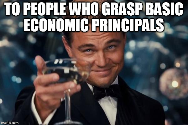 Leonardo Dicaprio Cheers Meme | TO PEOPLE WHO GRASP BASIC ECONOMIC PRINCIPALS | image tagged in memes,leonardo dicaprio cheers | made w/ Imgflip meme maker