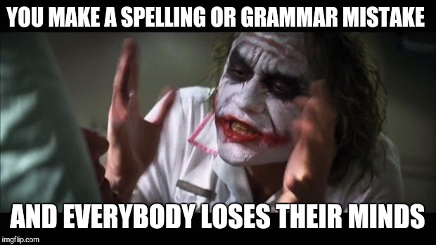 And everybody loses their minds Meme | YOU MAKE A SPELLING OR GRAMMAR MISTAKE AND EVERYBODY LOSES THEIR MINDS | image tagged in memes,and everybody loses their minds | made w/ Imgflip meme maker