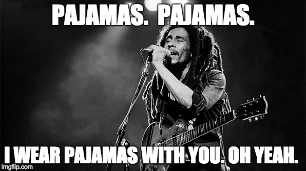 MARLEY PAJAMAS | PAJAMAS.  PAJAMAS. I WEAR PAJAMAS WITH YOU. OH YEAH. | image tagged in reggae,puns | made w/ Imgflip meme maker