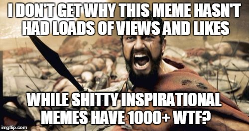 Sparta Leonidas Meme | I DON'T GET WHY THIS MEME HASN'T HAD LOADS OF VIEWS AND LIKES WHILE SHITTY INSPIRATIONAL MEMES HAVE 1000+ WTF? | image tagged in memes,sparta leonidas | made w/ Imgflip meme maker