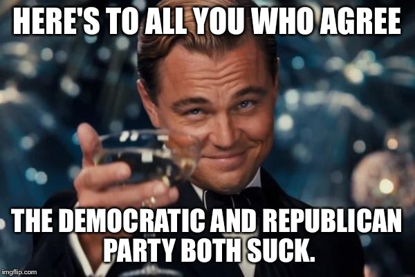 Leonardo Dicaprio Cheers Meme | HERE'S TO ALL YOU WHO AGREE THE DEMOCRATIC AND REPUBLICAN PARTY BOTH SUCK. | image tagged in memes,leonardo dicaprio cheers | made w/ Imgflip meme maker