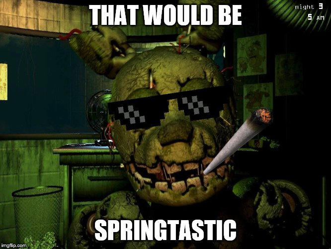 Mlg Springtrap | THAT WOULD BE SPRINGTASTIC | image tagged in mlg springtrap | made w/ Imgflip meme maker