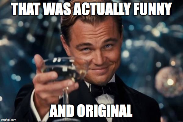 Leonardo Dicaprio Cheers Meme | THAT WAS ACTUALLY FUNNY AND ORIGINAL | image tagged in memes,leonardo dicaprio cheers | made w/ Imgflip meme maker