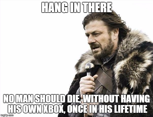 Brace Yourselves X is Coming Meme | HANG IN THERE NO MAN SHOULD DIE, WITHOUT HAVING HIS OWN XBOX, ONCE IN HIS LIFETIME | image tagged in memes,brace yourselves x is coming | made w/ Imgflip meme maker