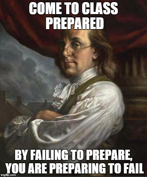 By failing to prepare, you are preparing to fail - Imgflip Come To Class Prepared