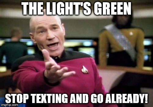 Picard Wtf | THE LIGHT'S GREEN STOP TEXTING AND GO ALREADY! | image tagged in memes,picard wtf | made w/ Imgflip meme maker