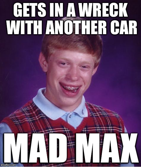 Bad Luck Brian Meme | GETS IN A WRECK WITH ANOTHER CAR MAD MAX | image tagged in memes,bad luck brian | made w/ Imgflip meme maker