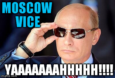 Putin on sunglasses  | MOSCOW VICE YAAAAAAAHHHHH!!!! | image tagged in putin on sunglasses  | made w/ Imgflip meme maker
