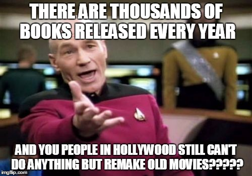 Picard Wtf | THERE ARE THOUSANDS OF BOOKS RELEASED EVERY YEAR AND YOU PEOPLE IN HOLLYWOOD STILL CAN'T DO ANYTHING BUT REMAKE OLD MOVIES????? | image tagged in memes,picard wtf | made w/ Imgflip meme maker