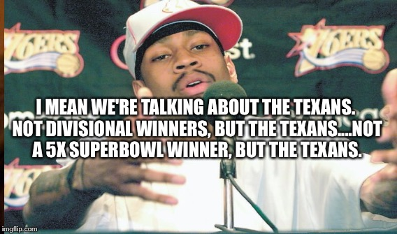 I MEAN WE'RE TALKING ABOUT THE TEXANS. NOT DIVISIONAL WINNERS, BUT THE TEXANS....NOT A 5X SUPERBOWL WINNER, BUT THE TEXANS. | image tagged in texans,allen iverson,nfl | made w/ Imgflip meme maker