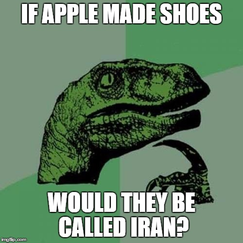 Philosoraptor Meme | IF APPLE MADE SHOES WOULD THEY BE CALLED IRAN? | image tagged in memes,philosoraptor | made w/ Imgflip meme maker