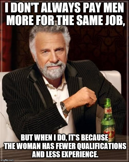 The Most Interesting Man In The World Meme | I DON'T ALWAYS PAY MEN MORE FOR THE SAME JOB, BUT WHEN I DO, IT'S BECAUSE THE WOMAN HAS FEWER QUALIFICATIONS AND LESS EXPERIENCE. | image tagged in memes,the most interesting man in the world | made w/ Imgflip meme maker