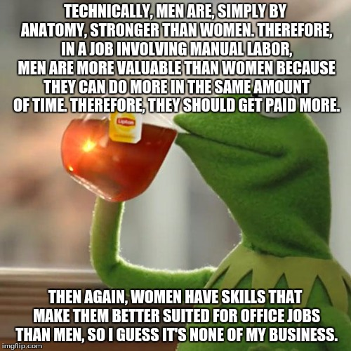 But Thats None Of My Business Meme | TECHNICALLY, MEN ARE, SIMPLY BY ANATOMY, STRONGER THAN WOMEN. THEREFORE, IN A JOB INVOLVING MANUAL LABOR, MEN ARE MORE VALUABLE THAN WOMEN B | image tagged in memes,but thats none of my business,kermit the frog | made w/ Imgflip meme maker