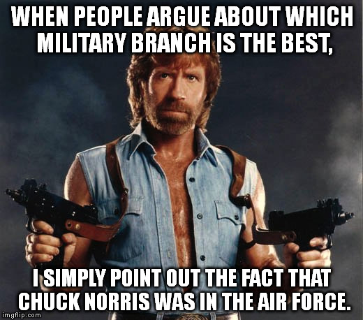 Your argument is invalid. | WHEN PEOPLE ARGUE ABOUT WHICH MILITARY BRANCH IS THE BEST, I SIMPLY POINT OUT THE FACT THAT CHUCK NORRIS WAS IN THE AIR FORCE. | image tagged in memes,chuck norris | made w/ Imgflip meme maker