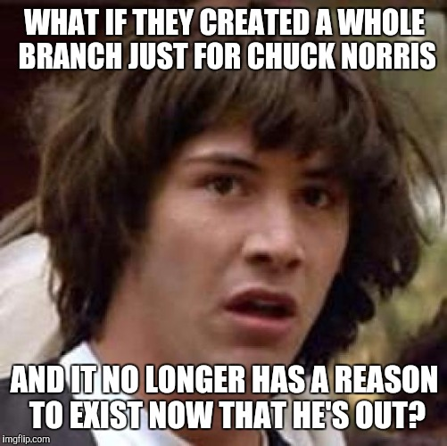 Conspiracy Keanu Meme | WHAT IF THEY CREATED A WHOLE BRANCH JUST FOR CHUCK NORRIS AND IT NO LONGER HAS A REASON TO EXIST NOW THAT HE'S OUT? | image tagged in memes,conspiracy keanu | made w/ Imgflip meme maker