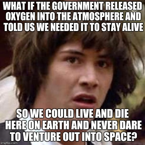 Conspiracy Keanu Meme | WHAT IF THE GOVERNMENT RELEASED OXYGEN INTO THE ATMOSPHERE AND TOLD US WE NEEDED IT TO STAY ALIVE SO WE COULD LIVE AND DIE HERE ON EARTH AND | image tagged in memes,conspiracy keanu | made w/ Imgflip meme maker
