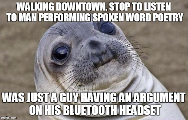 Awkward Moment Sealion Meme | WALKING DOWNTOWN, STOP TO LISTEN TO MAN PERFORMING SPOKEN WORD POETRY WAS JUST A GUY HAVING AN ARGUMENT ON HIS BLUETOOTH HEADSET | image tagged in memes,awkward moment sealion,AdviceAnimals | made w/ Imgflip meme maker