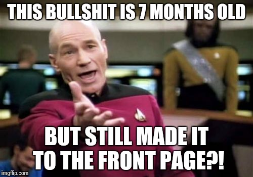 Picard Wtf Meme | THIS BULLSHIT IS 7 MONTHS OLD BUT STILL MADE IT TO THE FRONT PAGE?! | image tagged in memes,picard wtf | made w/ Imgflip meme maker
