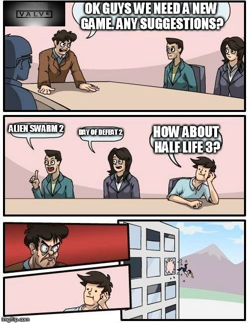 Boardroom Meeting Suggestion | OK GUYS WE NEED A NEW GAME. ANY SUGGESTIONS? ALIEN SWARM 2 DAY OF DEFEAT 2 HOW ABOUT HALF LIFE 3? | image tagged in memes,valve,half life 3 | made w/ Imgflip meme maker