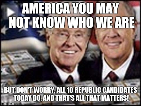 Koch bros own all Republican party candidates | AMERICA YOU MAY NOT KNOW WHO WE ARE BUT DON'T WORRY, ALL 10 REPUBLIC CANDIDATES TODAY DO, AND THAT'S ALL THAT MATTERS! | image tagged in koch bros,memes,dirty,scumbag | made w/ Imgflip meme maker