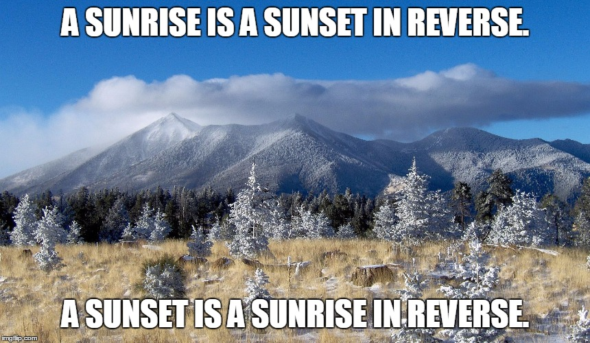 Now, think about that for a second. | A SUNRISE IS A SUNSET IN REVERSE. A SUNSET IS A SUNRISE IN REVERSE. | image tagged in sunrise,sunset,paradox,mind blown | made w/ Imgflip meme maker