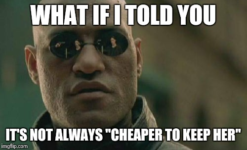 "Matrix Morpheus Meme | WHAT IF I TOLD YOU IT'S NOT ALWAYS ""CHEAPER TO KEEP HER"" 