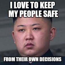 I LOVE TO KEEP MY PEOPLE SAFE FROM THEIR OWN DECISIONS | made w/ Imgflip meme maker