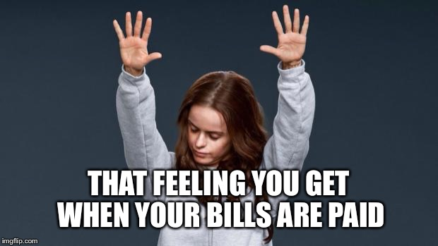 Praise God girl | THAT FEELING YOU GET WHEN YOUR BILLS ARE PAID | image tagged in praise god girl | made w/ Imgflip meme maker