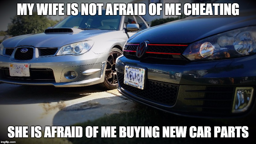 Car Parts | MY WIFE IS NOT AFRAID OF ME CHEATING SHE IS AFRAID OF ME BUYING NEW CAR PARTS | image tagged in cars,parts,cheating,wife | made w/ Imgflip meme maker