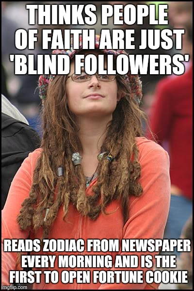 College Liberal Meme | THINKS PEOPLE OF FAITH ARE JUST 'BLIND FOLLOWERS' READS ZODIAC FROM NEWSPAPER EVERY MORNING AND IS THE FIRST TO OPEN FORTUNE COOKIE | image tagged in memes,college liberal | made w/ Imgflip meme maker