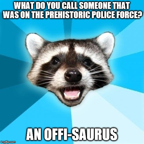 This is Probably the Best One-Liner I've Ever Made Up | WHAT DO YOU CALL SOMEONE THAT WAS ON THE PREHISTORIC POLICE FORCE? AN OFFI-SAURUS | image tagged in memes,lame pun coon | made w/ Imgflip meme maker