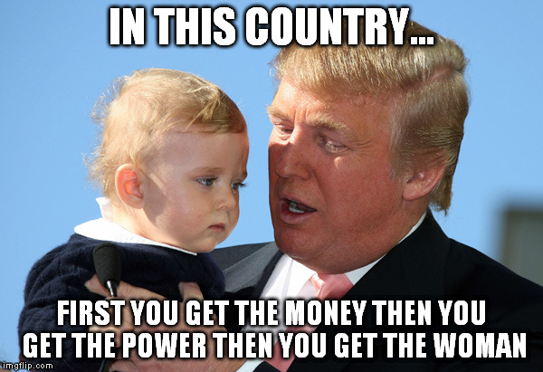Advice from Trump | IN THIS COUNTRY... FIRST YOU GET THE MONEY THEN YOU GET THE POWER THEN YOU GET THE WOMAN | image tagged in donald trump,advice,comedy,satire,1,funny memes | made w/ Imgflip meme maker
