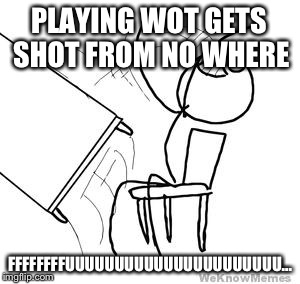 desk flip | PLAYING WOT GETS SHOT FROM NO WHERE FFFFFFFFUUUUUUUUUUUUUUUUUUUUUU... | image tagged in desk flip | made w/ Imgflip meme maker