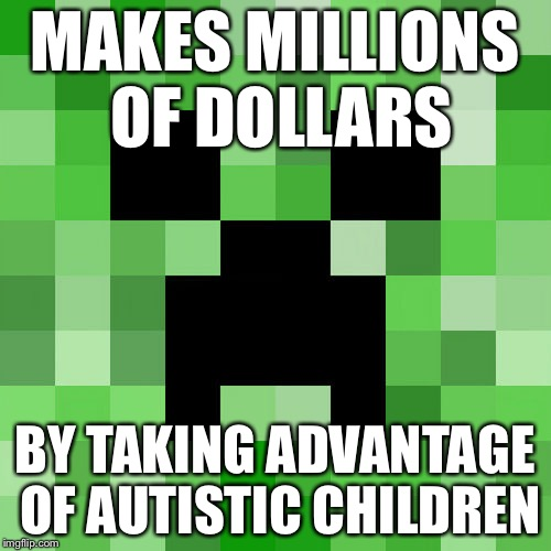 Scumbag Minecraft Meme | MAKES MILLIONS OF DOLLARS BY TAKING ADVANTAGE OF AUTISTIC CHILDREN | image tagged in memes,scumbag minecraft | made w/ Imgflip meme maker