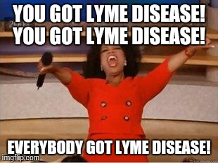 Oprah You Get A Meme | YOU GOT LYME DISEASE! YOU GOT LYME DISEASE! EVERYBODY GOT LYME DISEASE! | image tagged in you get an oprah | made w/ Imgflip meme maker